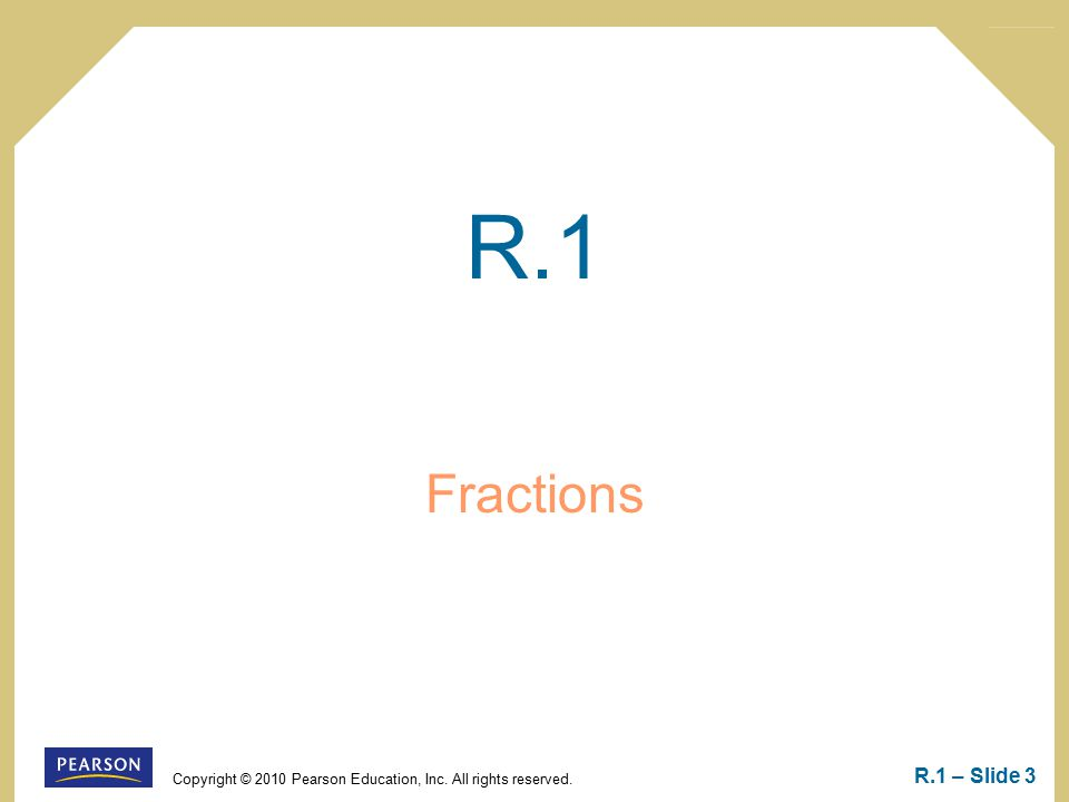 Copyright © 2010 Pearson Education, Inc. All rights reserved. R.1 – Slide 3 R.1 Fractions