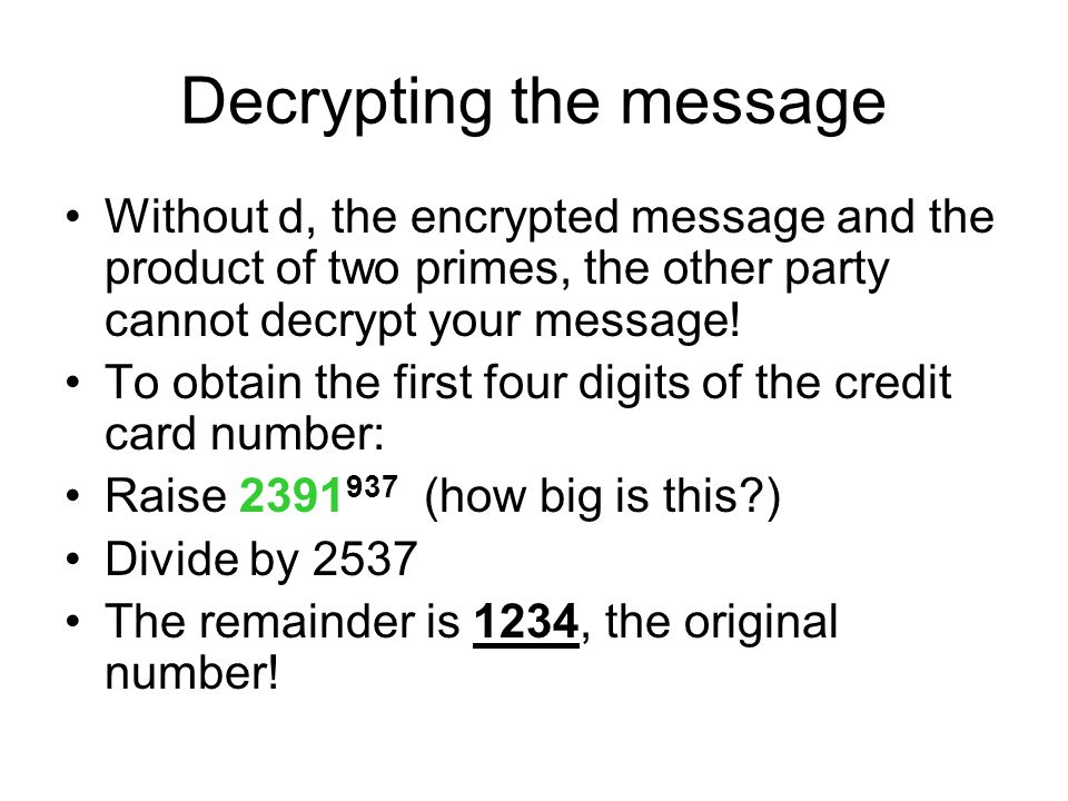 Decrypting the message Without d, the encrypted message and the product of two primes, the other party cannot decrypt your message! To obtain the firs