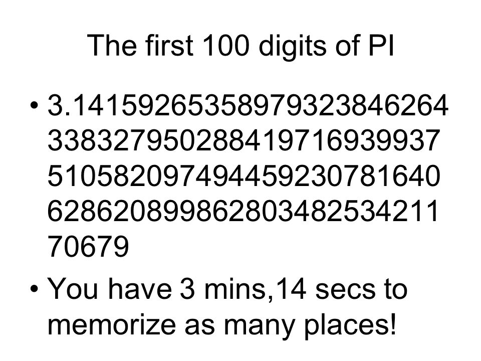 The first 100 digits of PI 3.14159265358979323846264 338327950288419716939937 510582097494459230781640 628620899862803482534211 70679 You have 3 mins,14 secs to memorize as many places!