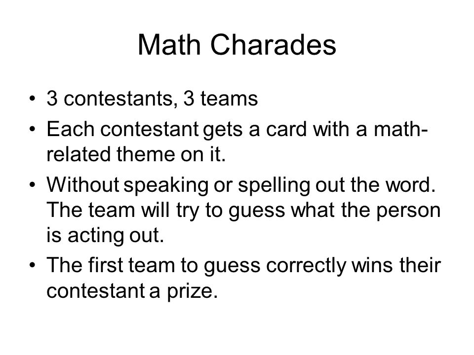 Math Charades 3 contestants, 3 teams Each contestant gets a card with a math- related theme on it. Without speaking or spelling out the word. The team
