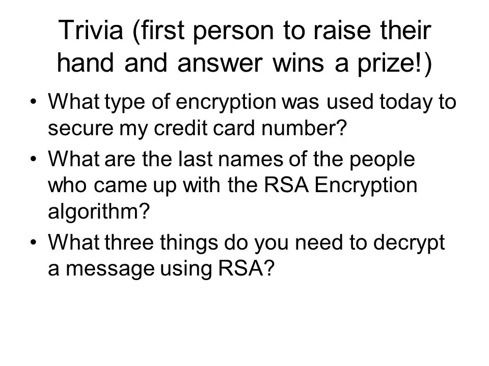 Trivia (first person to raise their hand and answer wins a prize!) What type of encryption was used today to secure my credit card number? What are th