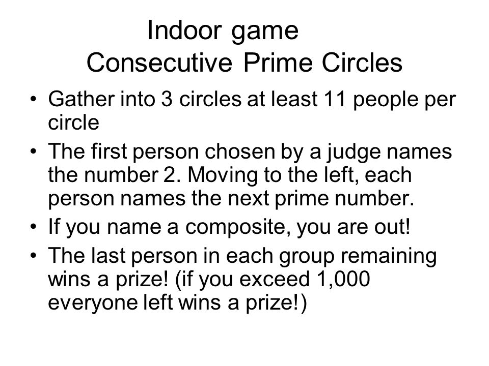 Indoor game Consecutive Prime Circles Gather into 3 circles at least 11 people per circle The first person chosen by a judge names the number 2. Movin
