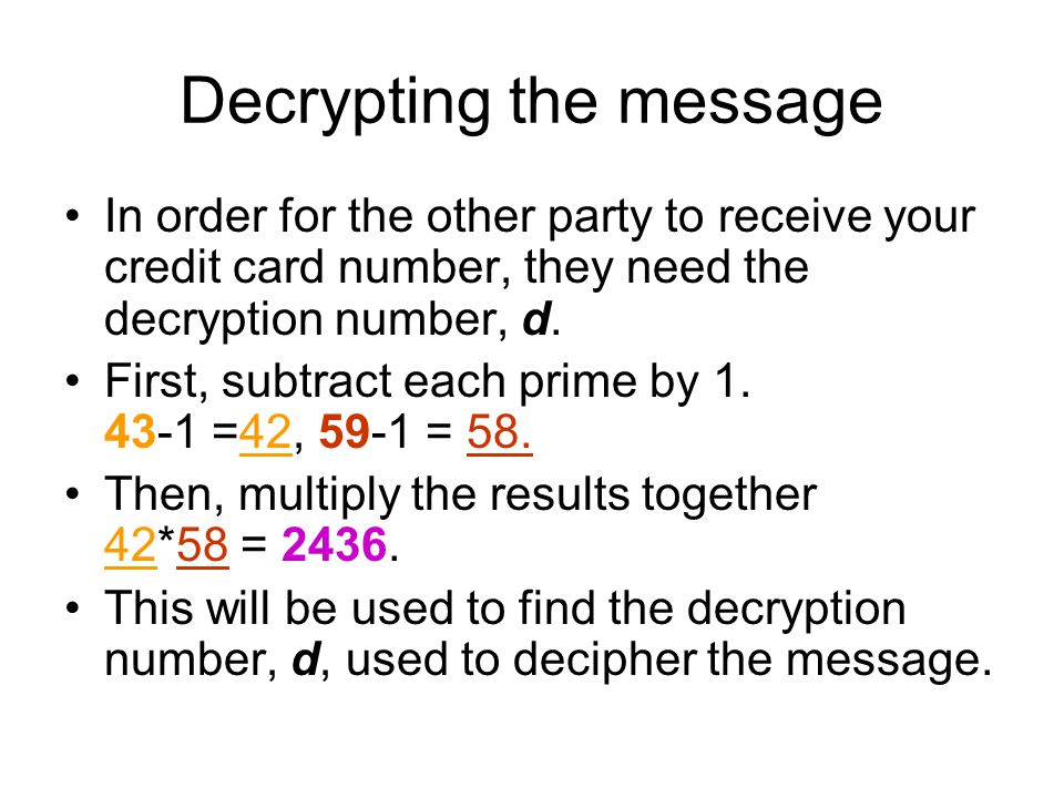 Decrypting the message In order for the other party to receive your credit card number, they need the decryption number, d. First, subtract each prime