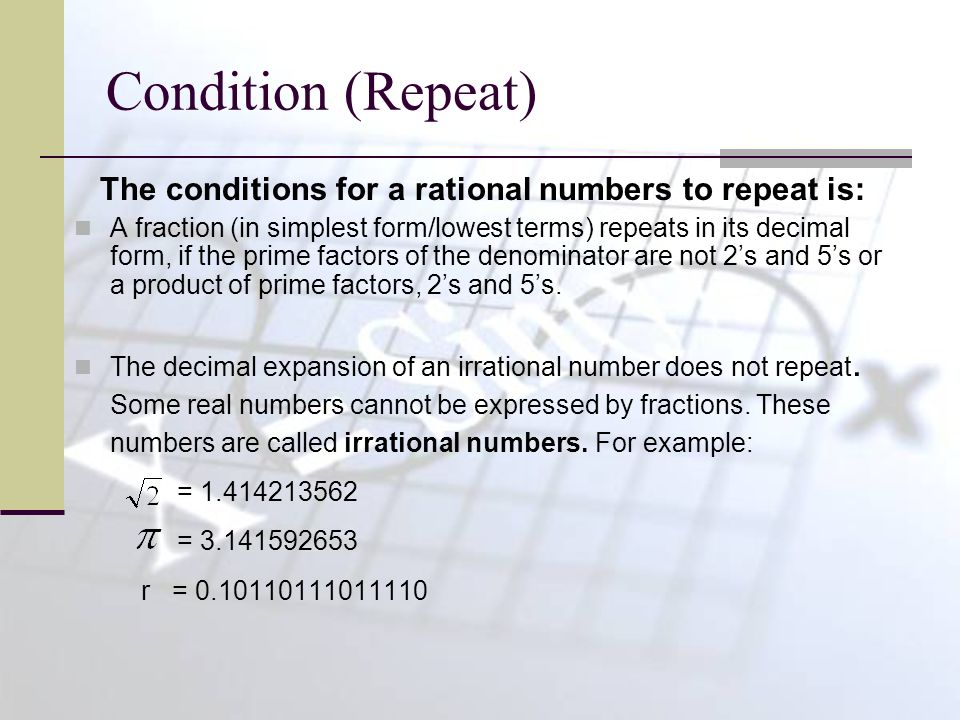 Condition (Repeat) The conditions for a rational numbers to repeat is: A fraction (in simplest form/lowest terms) repeats in its decimal form, if the prime factors of the denominator are not 2's and 5's or a product of prime factors, 2's and 5's.