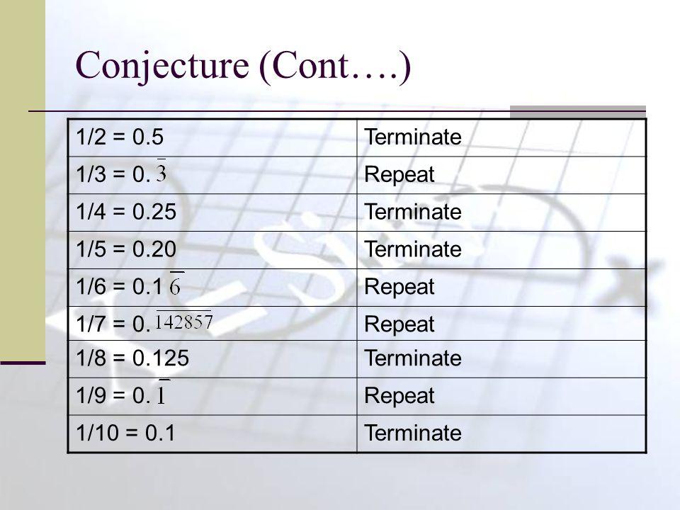 Conjecture (Cont….) 1/2 = 0.5Terminate 1/3 = 0.Repeat 1/4 = 0.25Terminate 1/5 = 0.20Terminate 1/6 = 0.1Repeat 1/7 = 0.Repeat 1/8 = 0.125Terminate 1/9 = 0.Repeat 1/10 = 0.1Terminate
