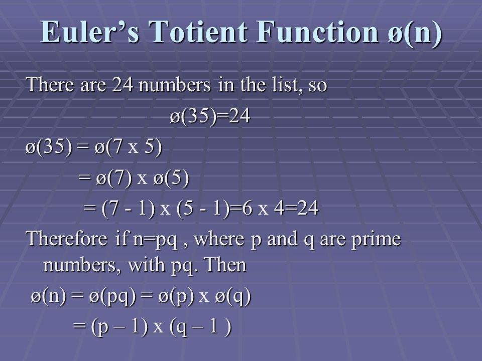 Euler's Totient Function ø(n) There are 24 numbers in the list, so ø(35)=24 ø(35) = ø(7 5) ø(35) = ø(7 x 5) = ø(7) ø(5) = ø(7) x ø(5) = (7 - 1) (5 - 1)=6 4=24 = (7 - 1) x (5 - 1)=6 x 4=24 Therefore if n=pq, where p and q are prime numbers, with pq.