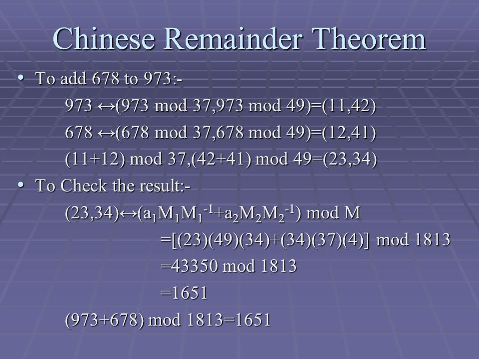 Chinese Remainder Theorem To add 678 to 973:- To add 678 to 973:- 973 ↔(973 mod 37,973 mod 49)=(11,42) 678 ↔(678 mod 37,678 mod 49)=(12,41) (11+12) mod 37,(42+41) mod 49=(23,34) To Check the result:- To Check the result:- (23,34)↔(a 1 M 1 M a 2 M 2 M 2 -1 ) mod M =[(23)(49)(34)+(34)(37)(4)] mod 1813 =43350 mod 1813 =1651 ( ) mod 1813=1651
