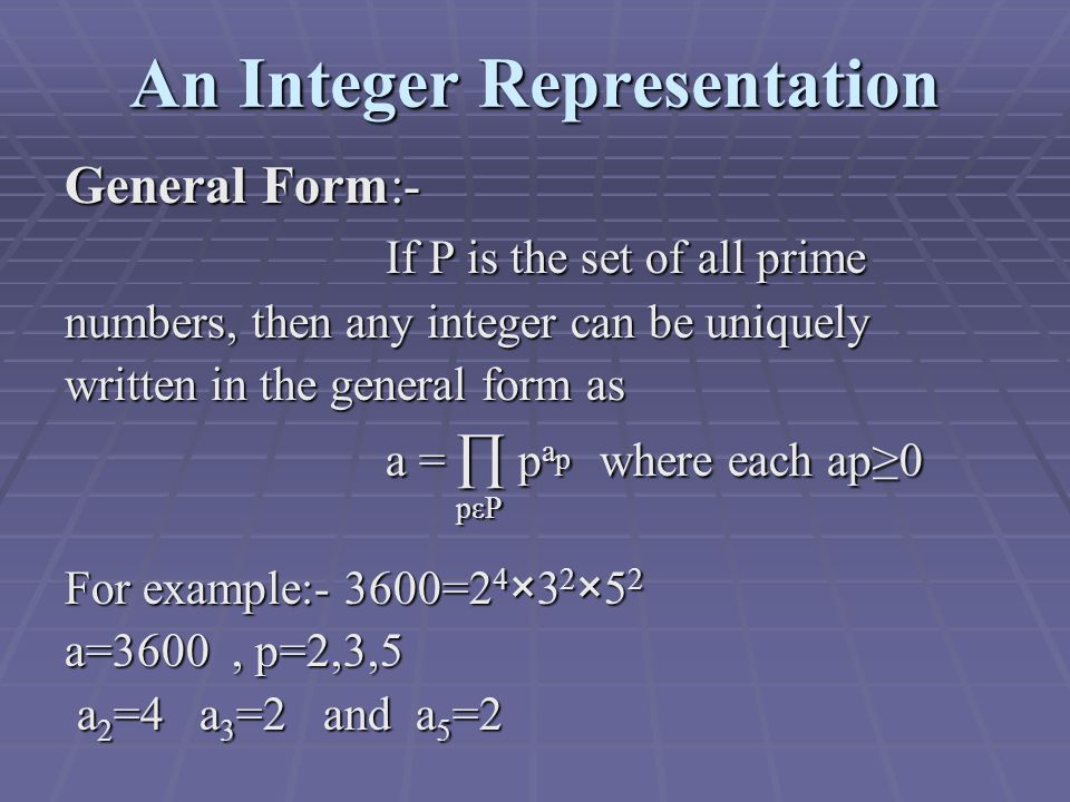 An Integer Representation General Form:- If P is the set of all prime If P is the set of all prime numbers, then any integer can be uniquely written in the general form as a = ∏ p a p where each ap≥0 pεP pεP For example:- 3600=2 4 ×3 2 ×5 2 a=3600, p=2,3,5 a 2 =4 a 3 =2 and a 5 =2 a 2 =4 a 3 =2 and a 5 =2