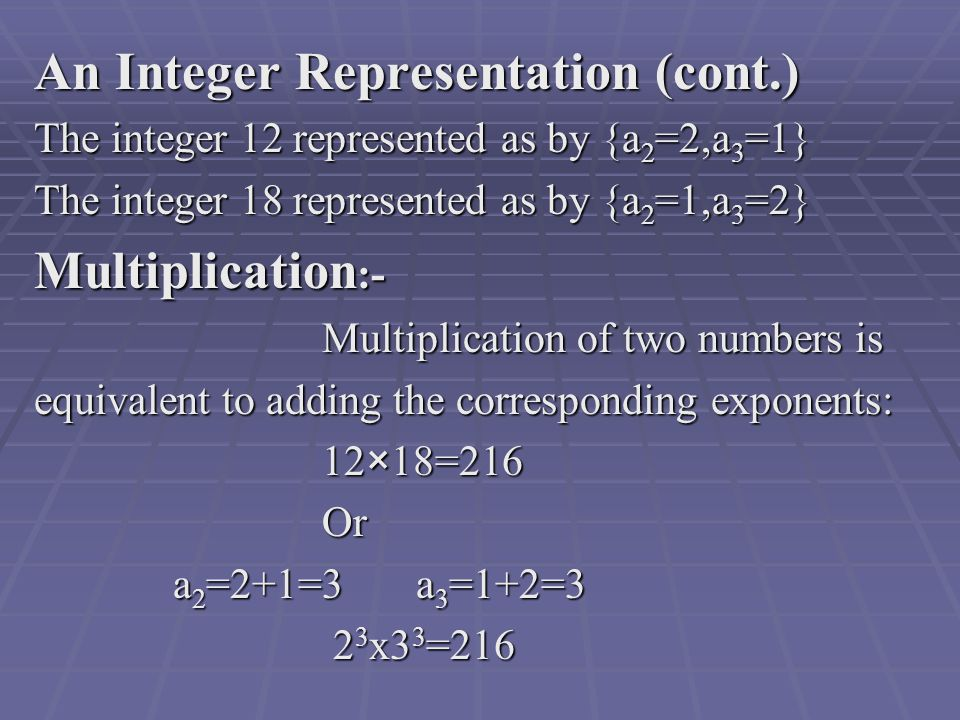 An Integer Representation (cont.) The integer 12 represented as by {a 2 =2,a 3 =1} The integer 18 represented as by {a 2 =1,a 3 =2} Multiplication :- Multiplication of two numbers is equivalent to adding the corresponding exponents: 12×18=216 12×18=216Or a 2 =2+1=3 a 3 =1+2=3 a 2 =2+1=3 a 3 =1+2=3 2 3 x3 3 = x3 3 =216