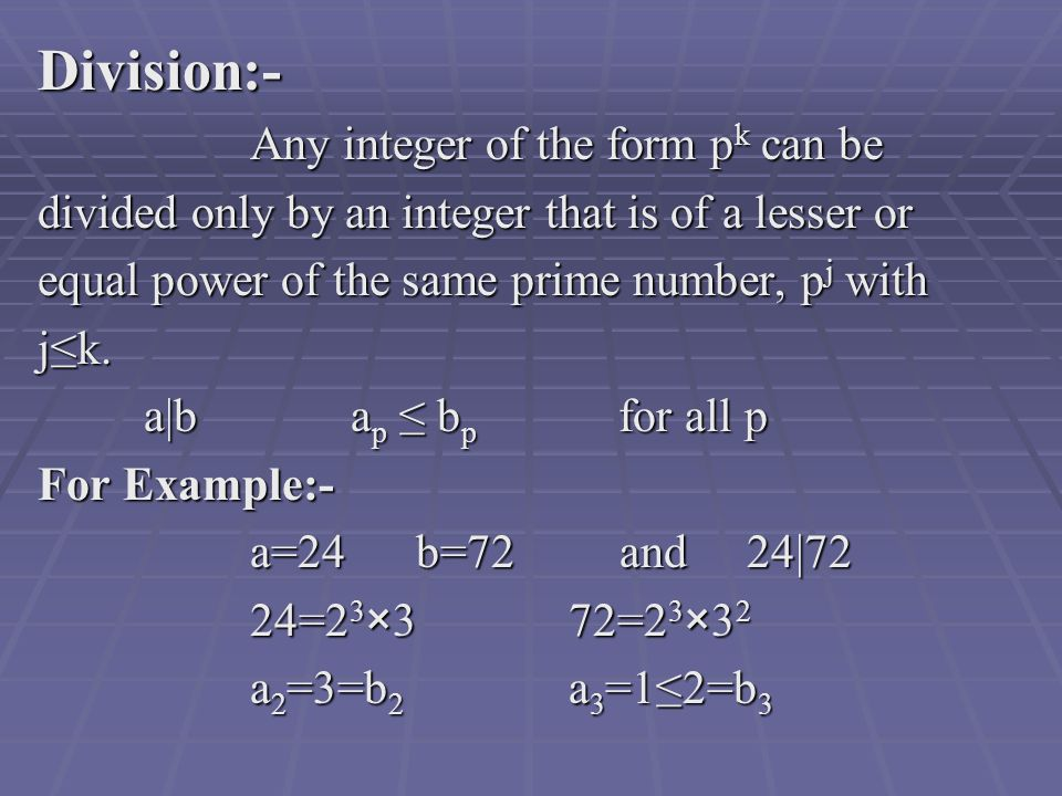 Division:- Any integer of the form p k can be divided only by an integer that is of a lesser or equal power of the same prime number, p j with j≤k.