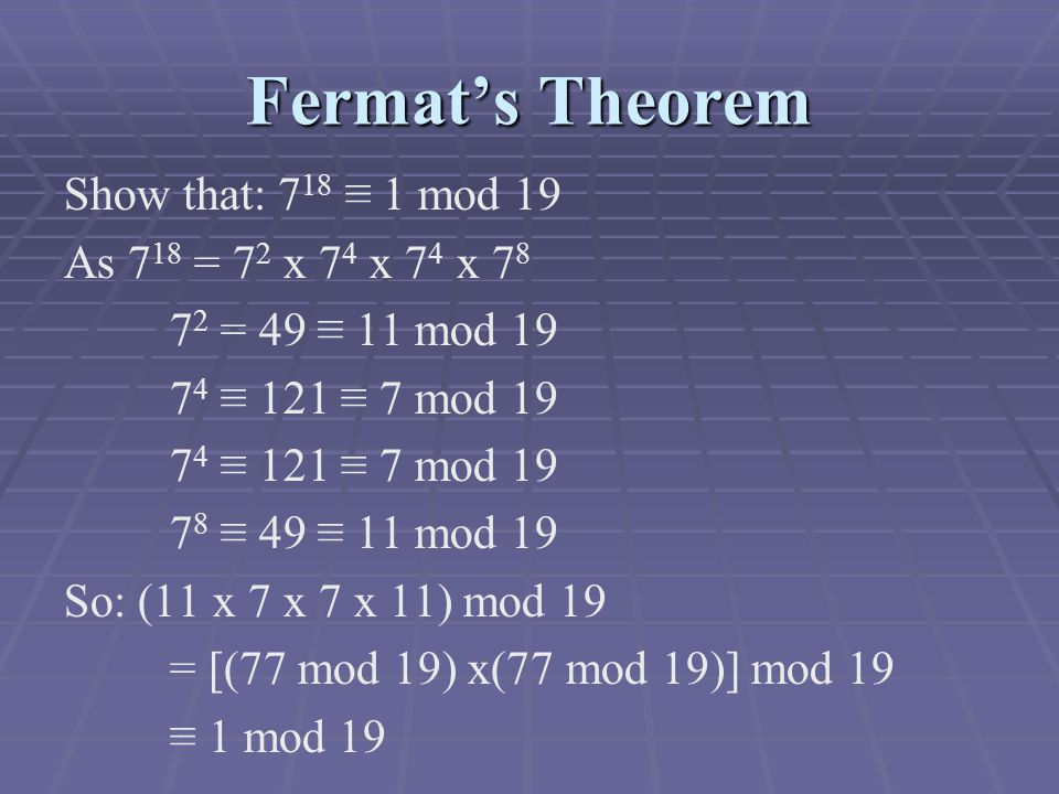 Fermat's Theorem Show that: 7 18 ≡ 1 mod 19 As 7 18 = 7 2 x 7 4 x 7 4 x = 49 ≡ 11 mod ≡ 121 ≡ 7 mod ≡ 49 ≡ 11 mod 19 So: (11 x 7 x 7 x 11) mod 19 = [(77 mod 19) x(77 mod 19)] mod 19 ≡ 1 mod 19