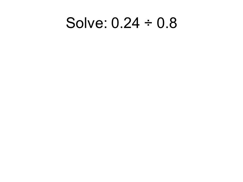 Solve: 0.24 ÷ 0.8