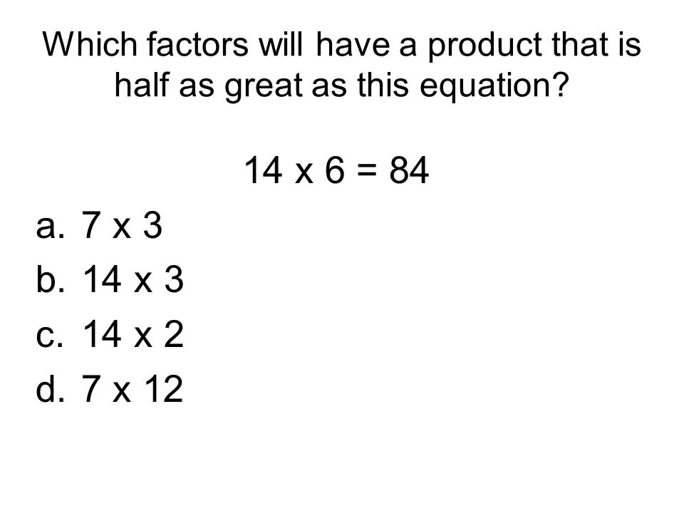 Which factors will have a product that is half as great as this equation? 14 x 6 = 84 a.7 x 3 b.14 x 3 c.14 x 2 d.7 x 12