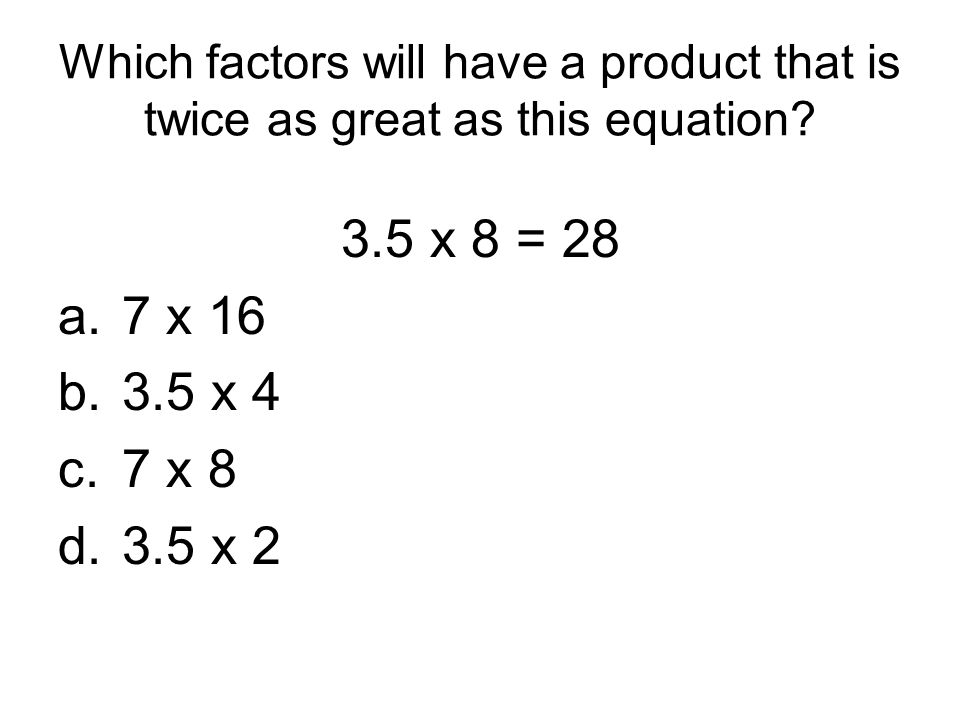Which factors will have a product that is twice as great as this equation? 3.5 x 8 = 28 a.7 x 16 b.3.5 x 4 c.7 x 8 d.3.5 x 2