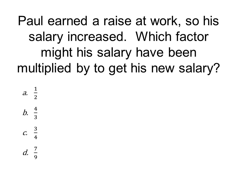 Paul earned a raise at work, so his salary increased. Which factor might his salary have been multiplied by to get his new salary?
