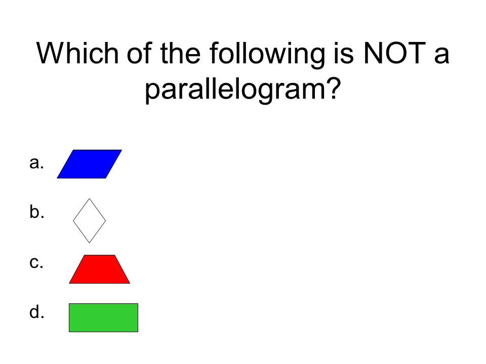 Which of the following is NOT a parallelogram? a. b. c. d.