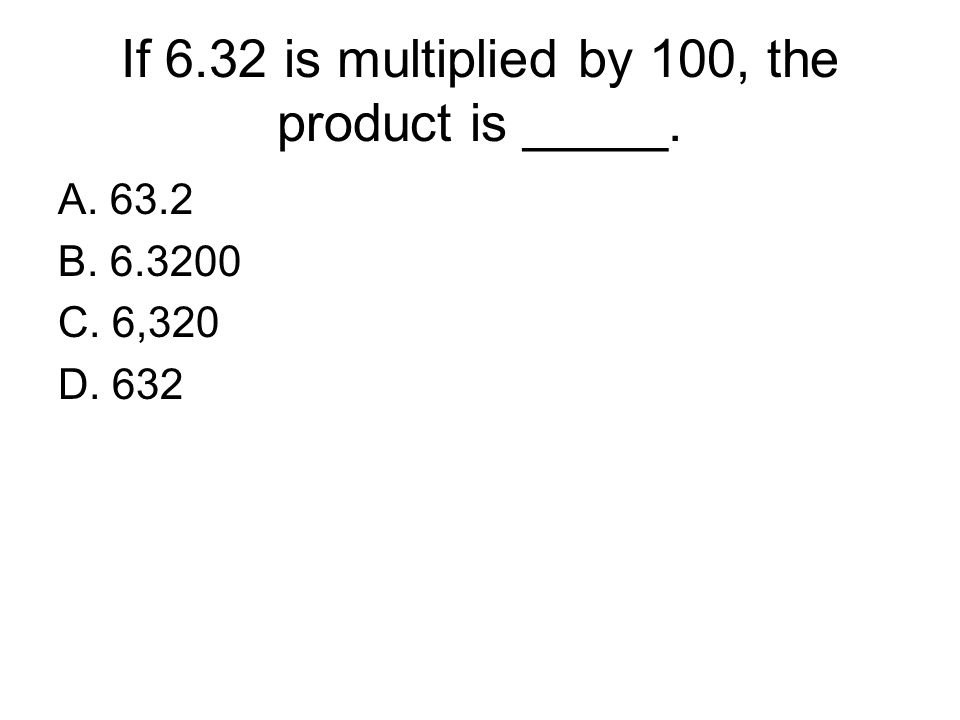 If 6.32 is multiplied by 100, the product is _____. A. 63.2 B. 6.3200 C. 6,320 D. 632