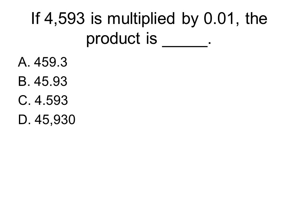 If 4,593 is multiplied by 0.01, the product is _____. A. 459.3 B. 45.93 C. 4.593 D. 45,930