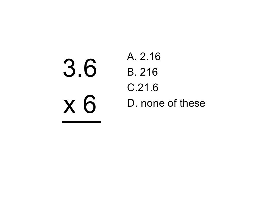 3.6 x 6 A. 2.16 B. 216 C.21.6 D. none of these