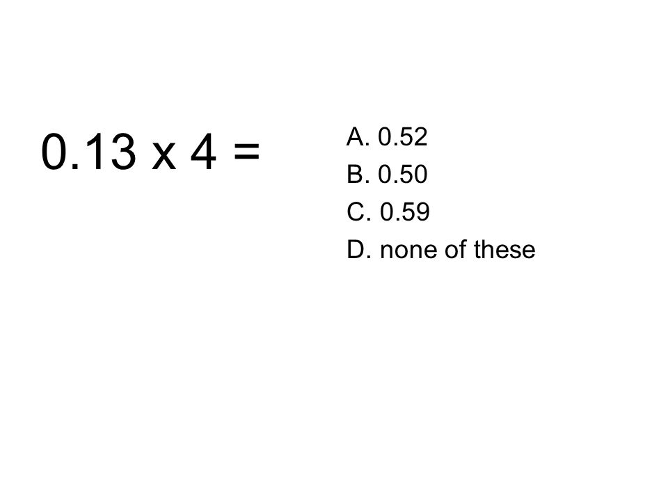 0.13 x 4 = A. 0.52 B. 0.50 C. 0.59 D. none of these