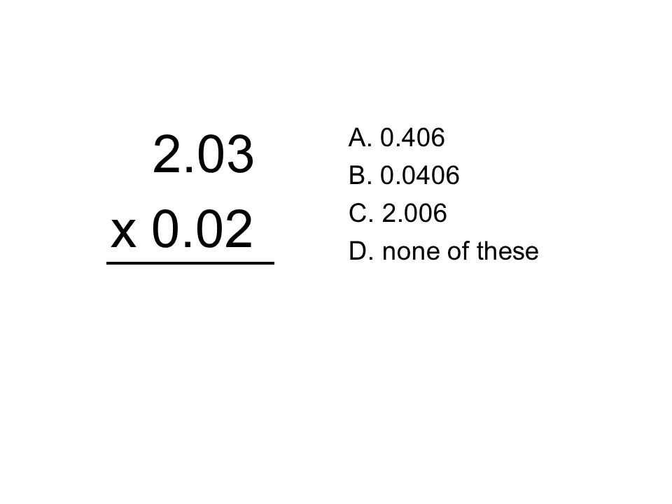 2.03 x 0.02 A. 0.406 B. 0.0406 C. 2.006 D. none of these