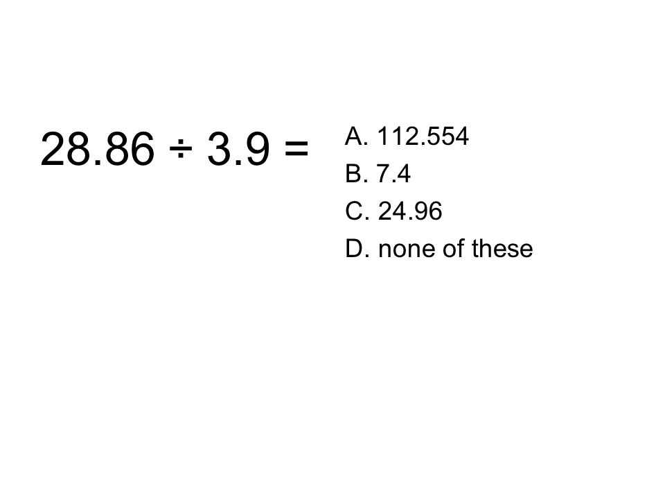 28.86 ÷ 3.9 = A. 112.554 B. 7.4 C. 24.96 D. none of these
