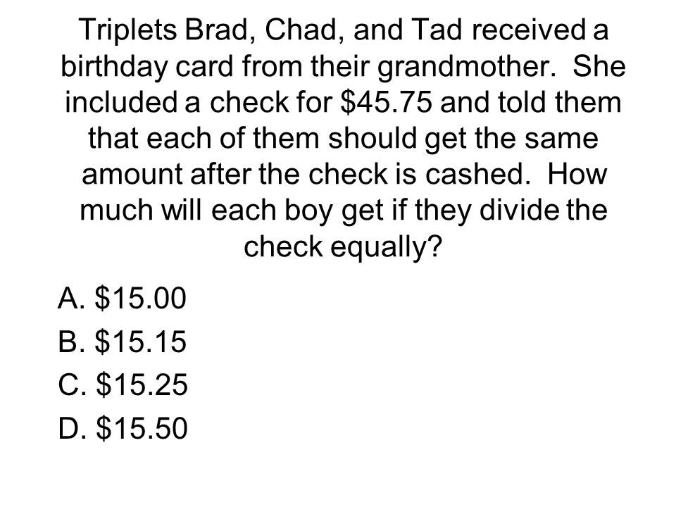 Triplets Brad, Chad, and Tad received a birthday card from their grandmother. She included a check for $45.75 and told them that each of them should g