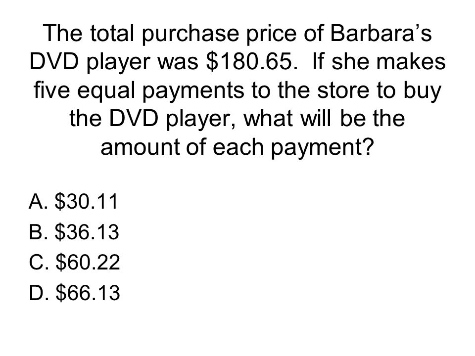 The total purchase price of Barbara's DVD player was $180.65. If she makes five equal payments to the store to buy the DVD player, what will be the am