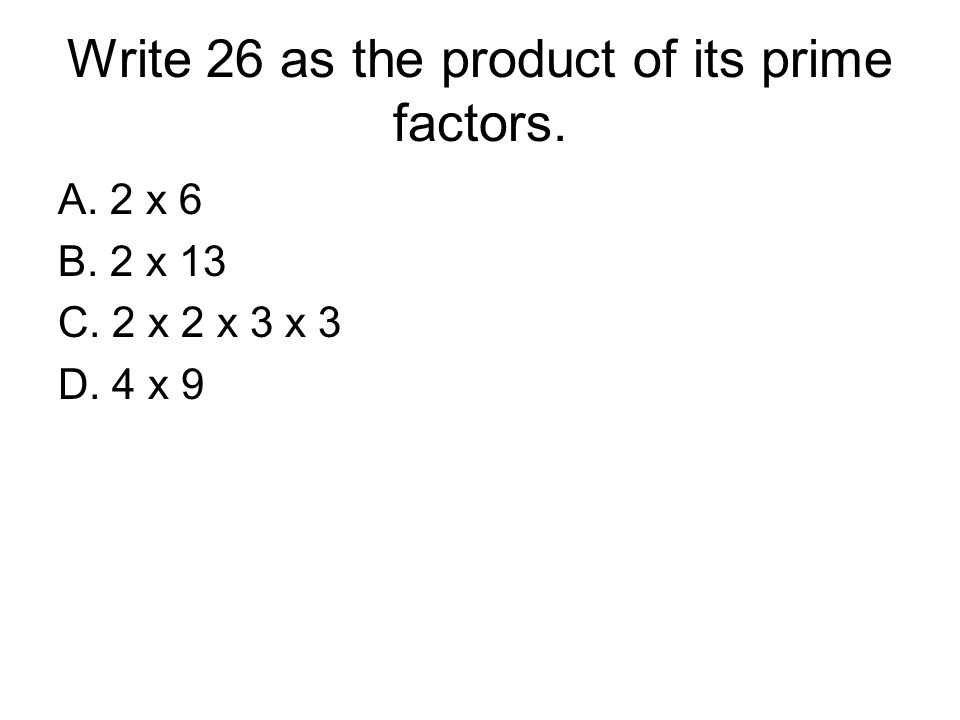Write 26 as the product of its prime factors. A. 2 x 6 B. 2 x 13 C. 2 x 2 x 3 x 3 D. 4 x 9