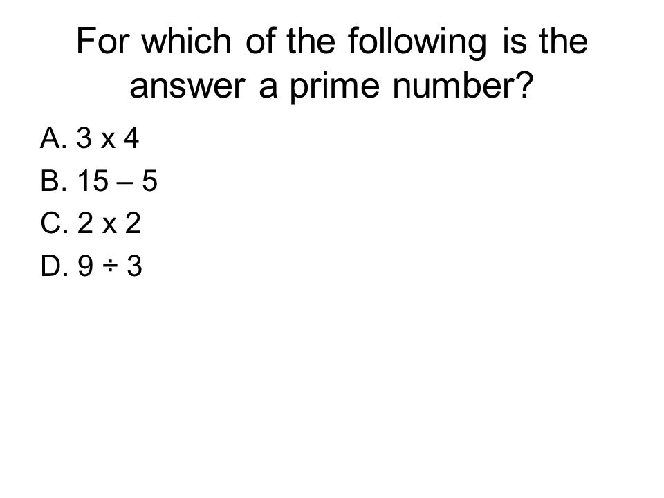For which of the following is the answer a prime number? A. 3 x 4 B. 15 – 5 C. 2 x 2 D. 9 ÷ 3