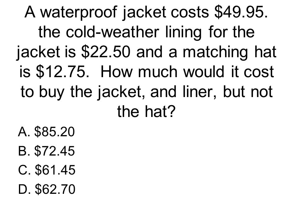 A waterproof jacket costs $49.95. the cold-weather lining for the jacket is $22.50 and a matching hat is $12.75. How much would it cost to buy the jac