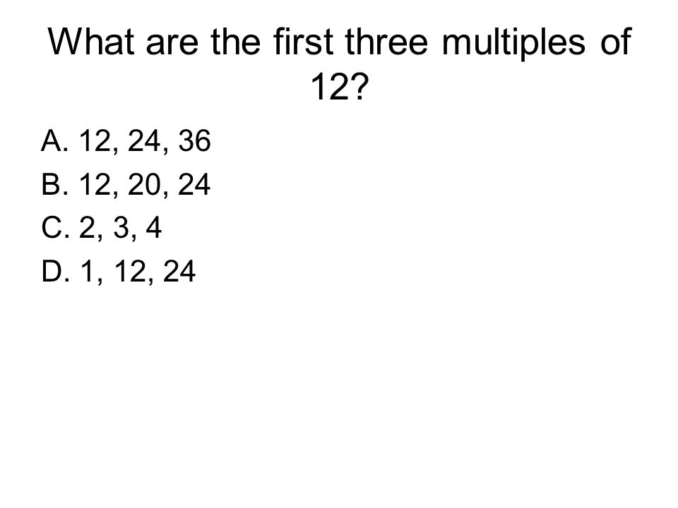 What are the first three multiples of 12? A. 12, 24, 36 B. 12, 20, 24 C. 2, 3, 4 D. 1, 12, 24