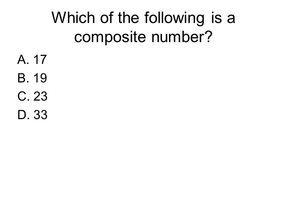Which of the following is a composite number? A. 17 B. 19 C. 23 D. 33