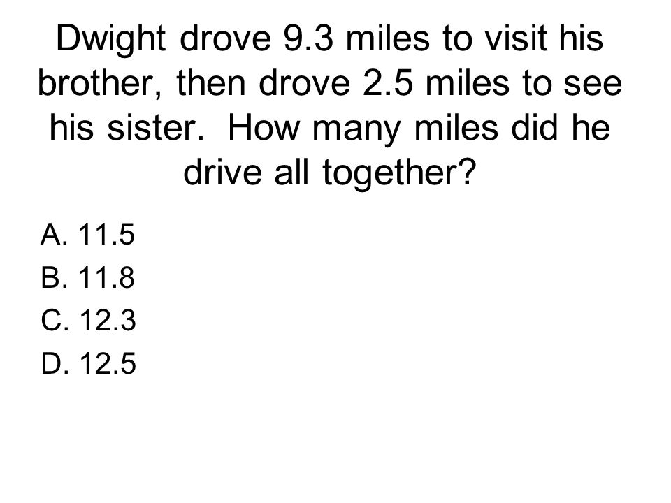 Dwight drove 9.3 miles to visit his brother, then drove 2.5 miles to see his sister. How many miles did he drive all together? A. 11.5 B. 11.8 C. 12.3