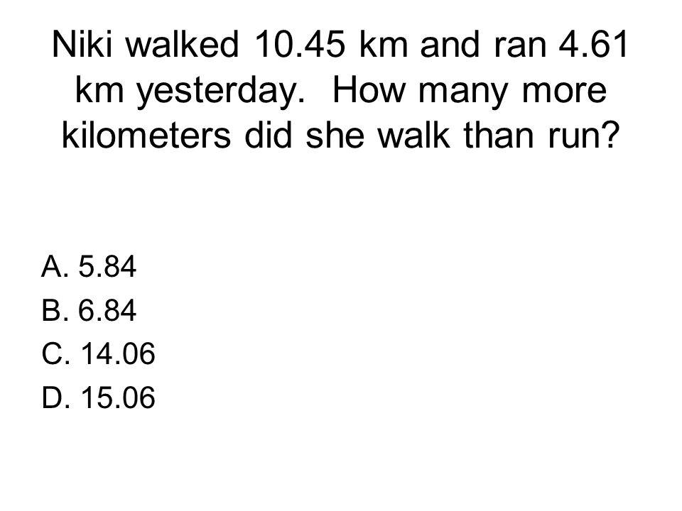 Niki walked 10.45 km and ran 4.61 km yesterday. How many more kilometers did she walk than run? A. 5.84 B. 6.84 C. 14.06 D. 15.06