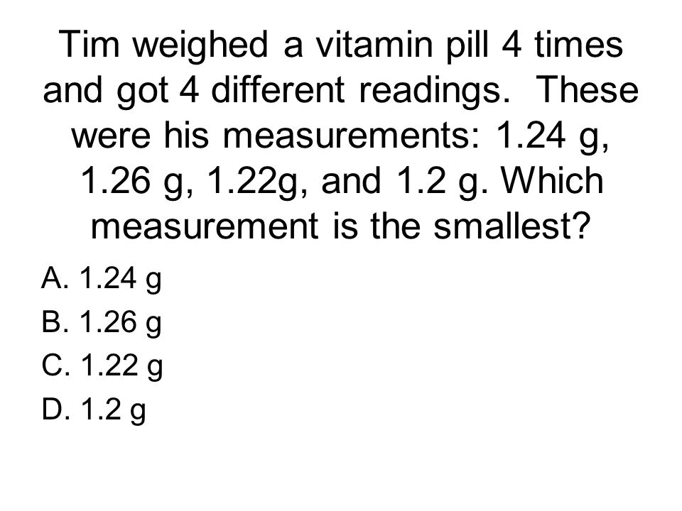 Tim weighed a vitamin pill 4 times and got 4 different readings. These were his measurements: 1.24 g, 1.26 g, 1.22g, and 1.2 g. Which measurement is t