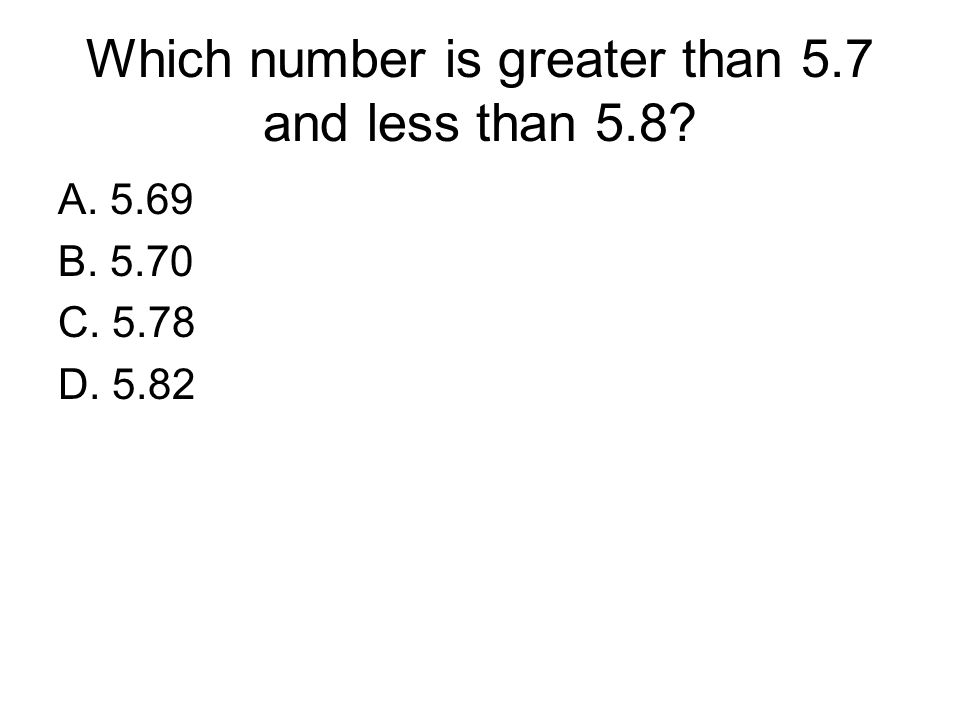 Which number is greater than 5.7 and less than 5.8? A. 5.69 B. 5.70 C. 5.78 D. 5.82