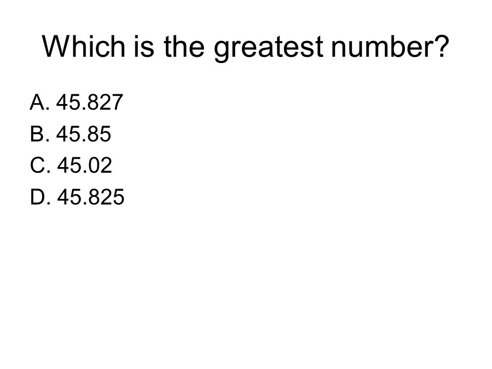 Which is the greatest number? A. 45.827 B. 45.85 C. 45.02 D. 45.825