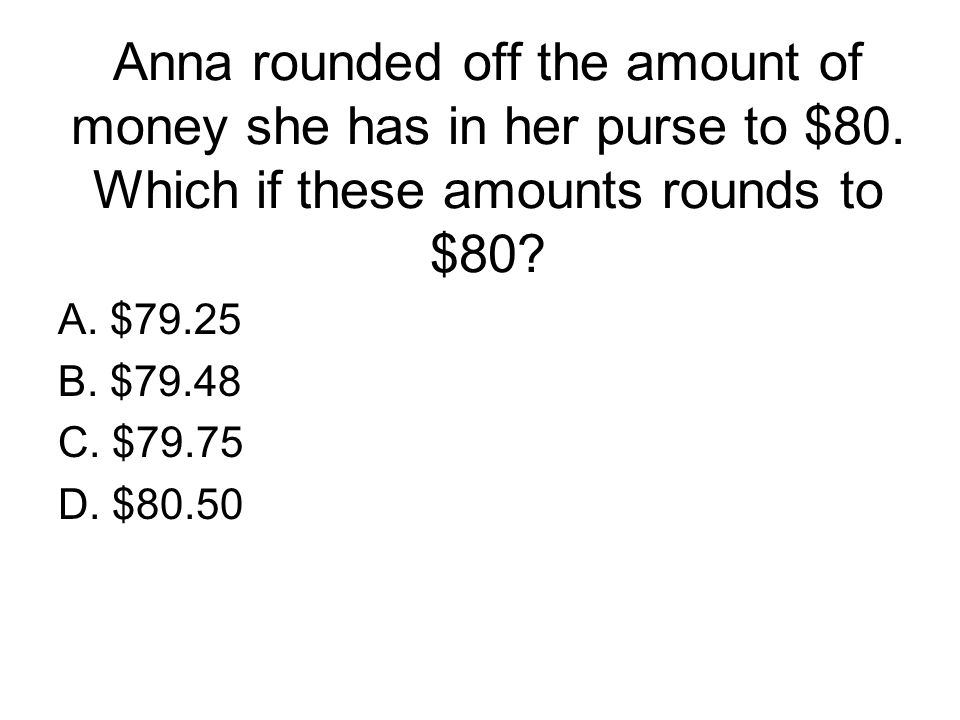 Anna rounded off the amount of money she has in her purse to $80. Which if these amounts rounds to $80? A. $79.25 B. $79.48 C. $79.75 D. $80.50