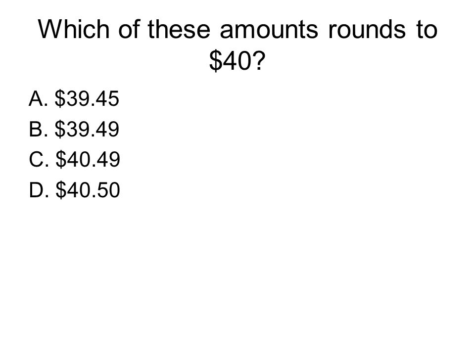 Which of these amounts rounds to $40? A. $39.45 B. $39.49 C. $40.49 D. $40.50