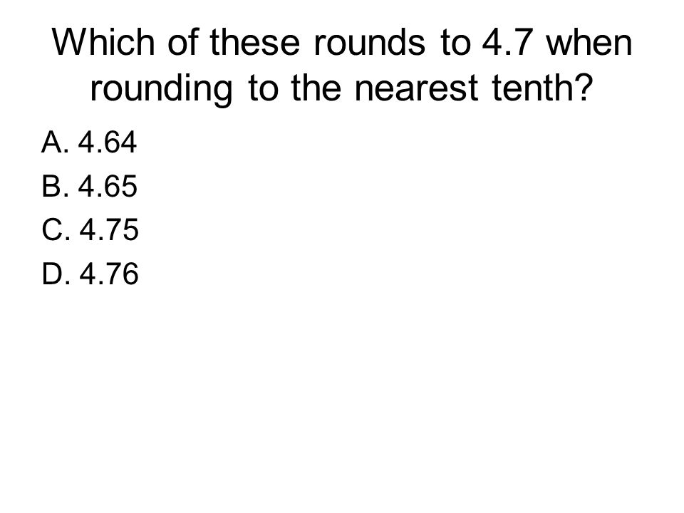 Which of these rounds to 4.7 when rounding to the nearest tenth? A. 4.64 B. 4.65 C. 4.75 D. 4.76