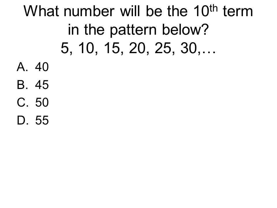 What number will be the 10 th term in the pattern below? 5, 10, 15, 20, 25, 30,… A.40 B.45 C.50 D.55