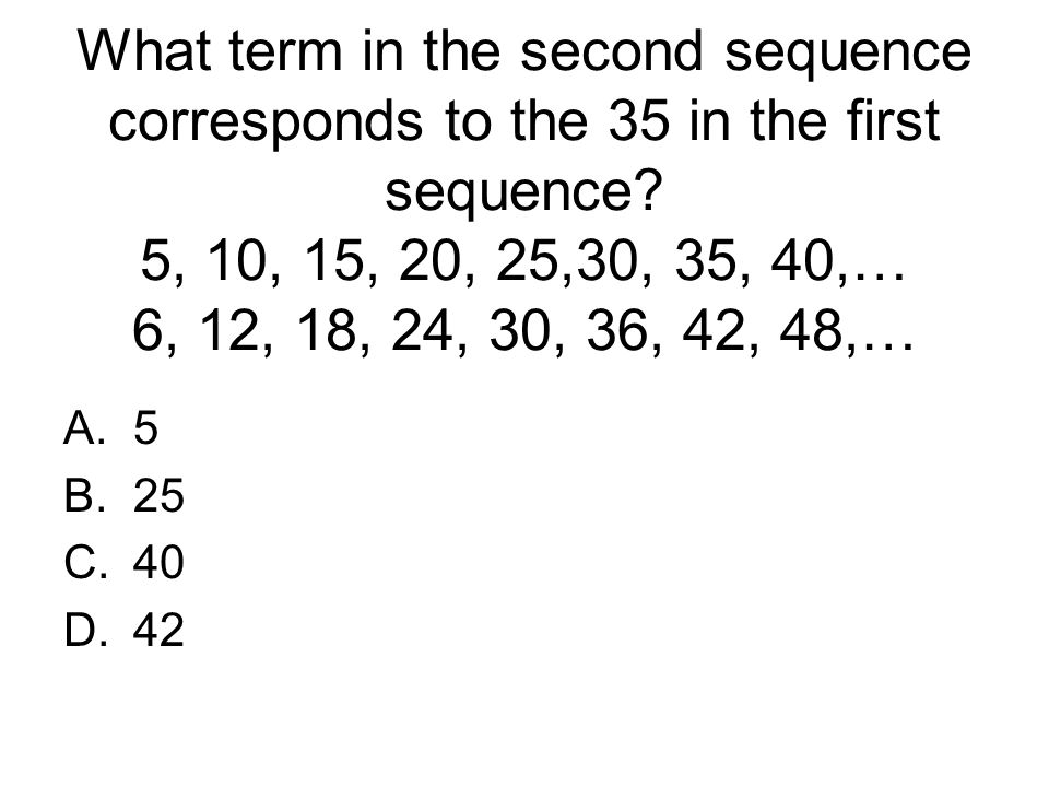 What term in the second sequence corresponds to the 35 in the first sequence? 5, 10, 15, 20, 25,30, 35, 40,… 6, 12, 18, 24, 30, 36, 42, 48,… A.5 B.25