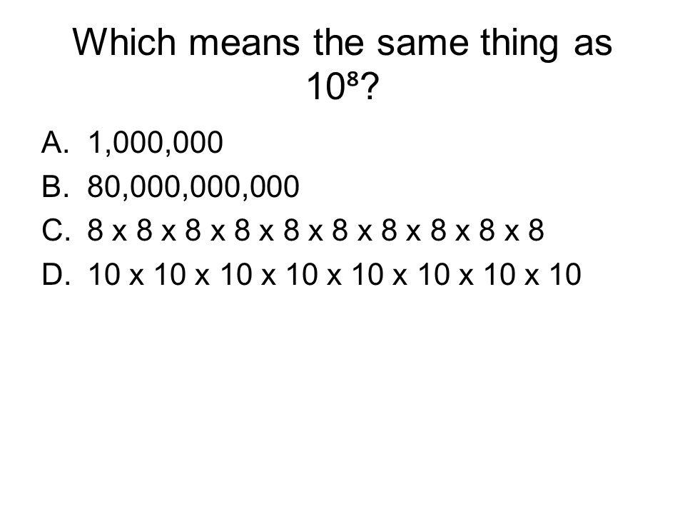 Which means the same thing as 10 ⁸ ? A.1,000,000 B.80,000,000,000 C.8 x 8 x 8 x 8 x 8 x 8 x 8 x 8 x 8 x 8 D.10 x 10 x 10 x 10 x 10 x 10 x 10 x 10