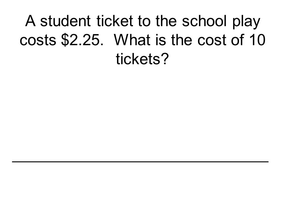 A student ticket to the school play costs $2.25. What is the cost of 10 tickets?