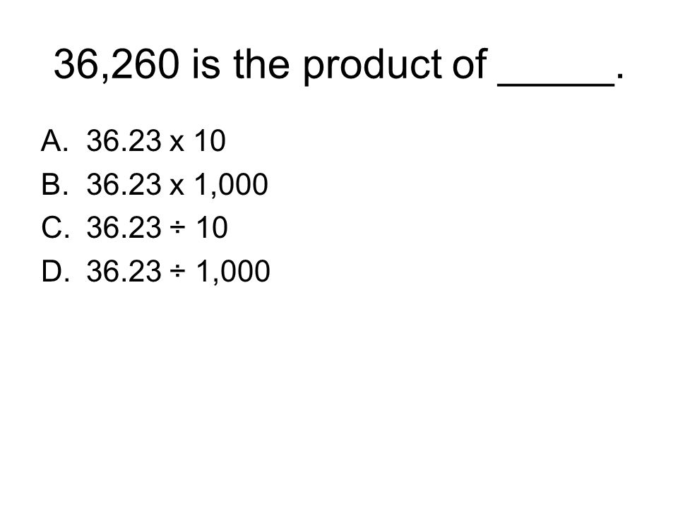 36,260 is the product of _____. A.36.23 x 10 B.36.23 x 1,000 C.36.23 ÷ 10 D.36.23 ÷ 1,000