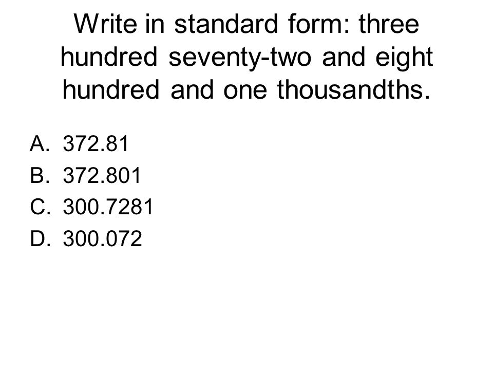 Write in standard form: three hundred seventy-two and eight hundred and one thousandths. A.372.81 B.372.801 C.300.7281 D.300.072
