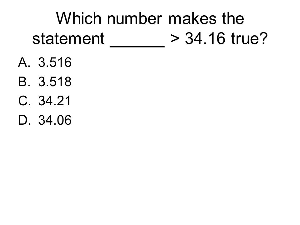 Which number makes the statement ______ > 34.16 true? A.3.516 B.3.518 C.34.21 D.34.06