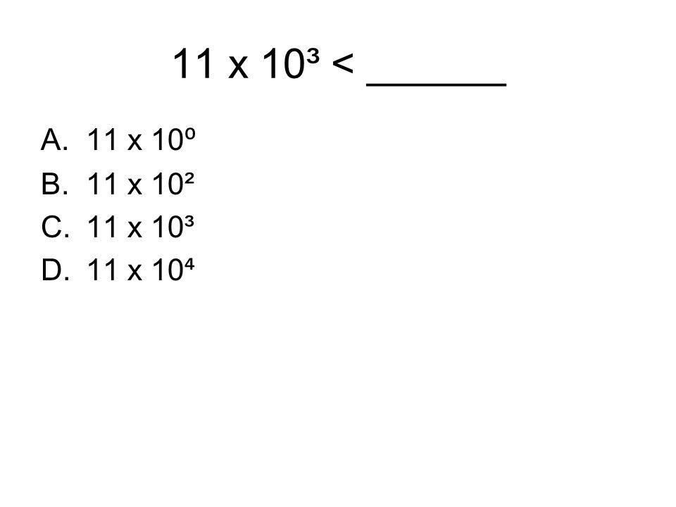 11 x 10³ < ______ A.11 x 10 ⁰ B.11 x 10² C.11 x 10³ D.11 x 10 ⁴