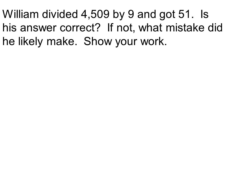 William divided 4,509 by 9 and got 51. Is his answer correct? If not, what mistake did he likely make. Show your work.